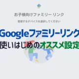 まずはこれだけ!Googleファミリーリンクのおすすめ設定を解説