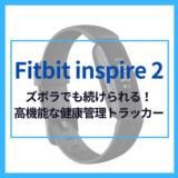 【レビュー】「fitbit inspire 2」/軽いうえに最大10日間のバッテリー持ちが超便利!健康管理トラッカーのポイントと使用した感想を紹介